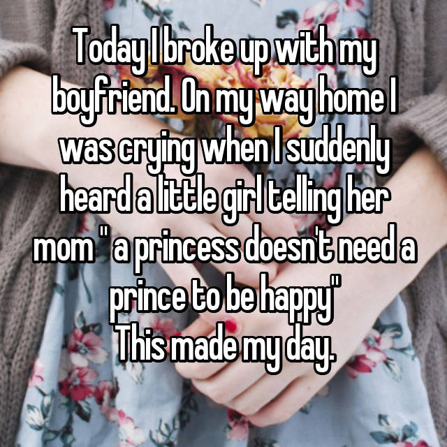 "Today I broke up with my boyfriend. On my way home I was crying when I suddenly heard a little girl telling her mom "" a princess doesn't need a prince to be happy"" This made my day."