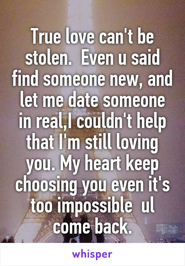 True love can't be stolen  Even u said find someone new, and let me date