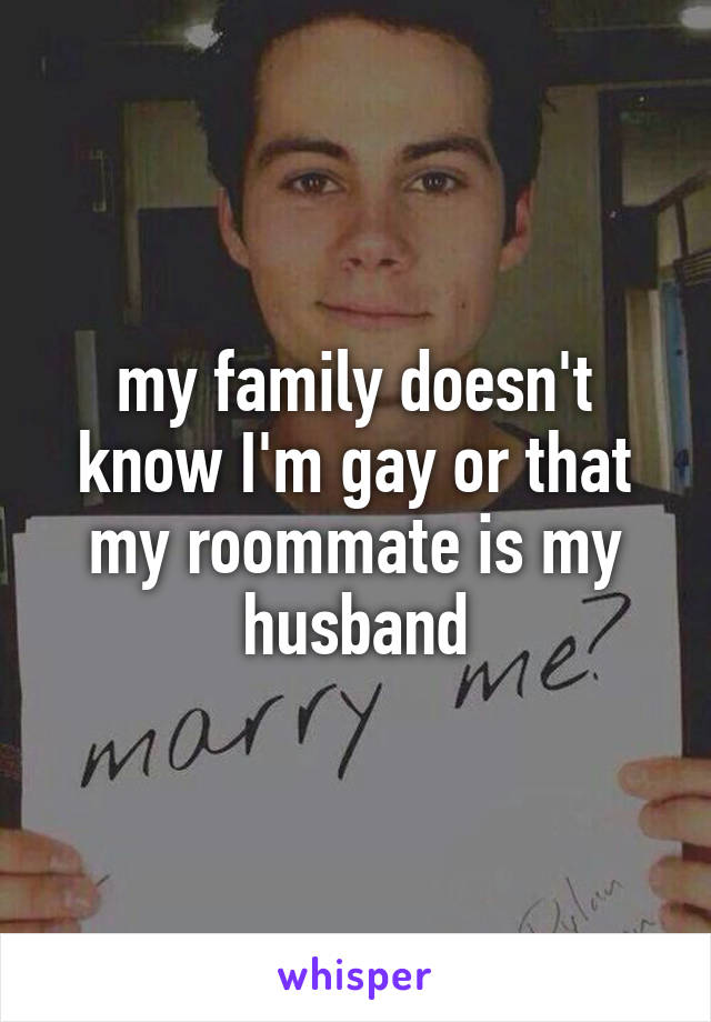 my family doesn't know I'm gay or that my roommate is my husband