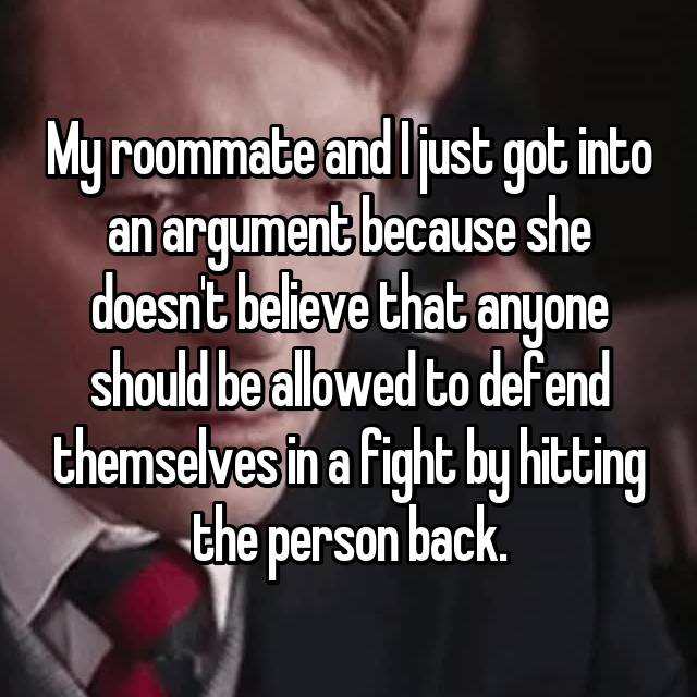 My roommate and I just got into an argument because she doesn't believe that anyone should be allowed to defend themselves in a fight by hitting the person back.