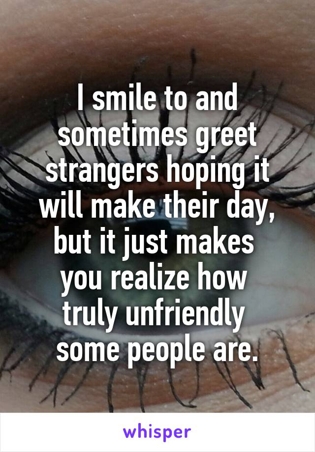 I smile to and sometimes greet strangers hoping it will make their i smile to and sometimes greet strangers hoping it will make their day but it just makes you realize how m4hsunfo
