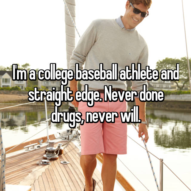 I'm a college baseball athlete and straight edge. Never done drugs, never will.