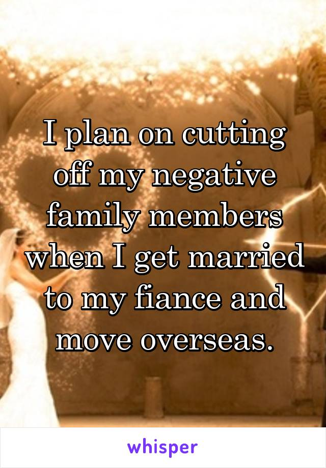 I plan on cutting off my negative family members when I get