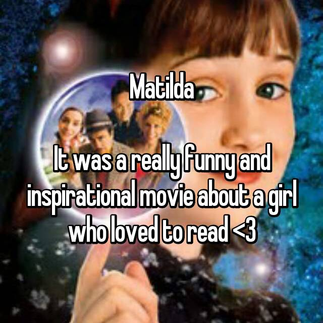 Matilda  It was a really funny and inspirational movie about a girl who loved to read <3