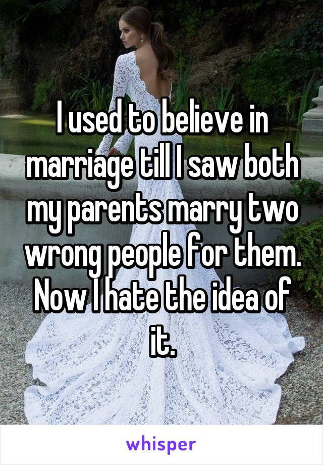 I used to believe in marriage till I saw both my parents marry two wrong people for them. Now I hate the idea of it.