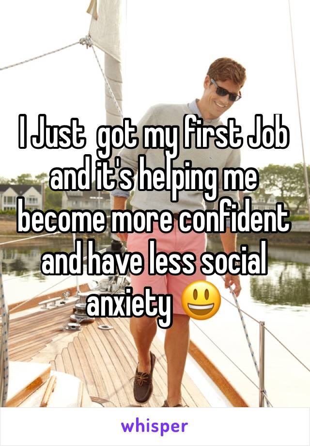 I Just  got my first Job and it's helping me become more confident and have less social anxiety 😃