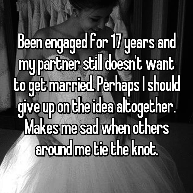 Been engaged for 17 years and my partner still doesn't want to get married. Perhaps I should give up on the idea altogether. Makes me sad when others around me tie the knot.