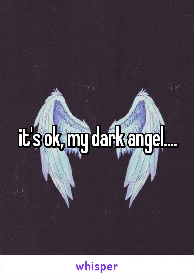 it's ok, my dark angel....