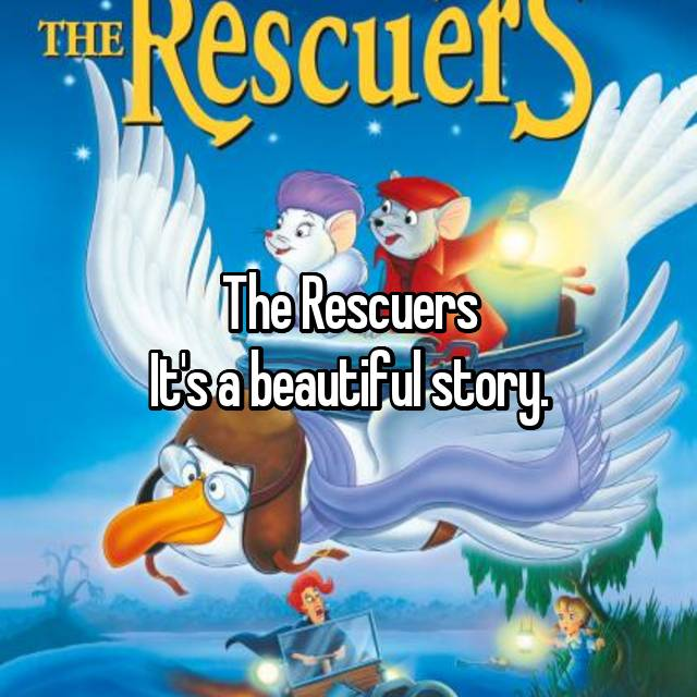 The Rescuers It's a beautiful story.