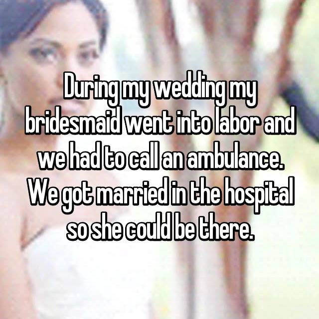 During my wedding my bridesmaid went into labor and we had to call an ambulance. We got married in the hospital so she could be there.
