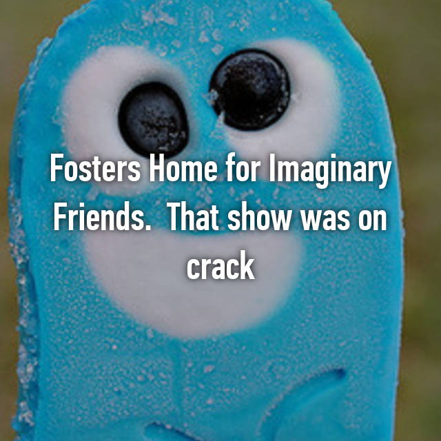 Fosters Home for Imaginary Friends.  That show was on crack 😂