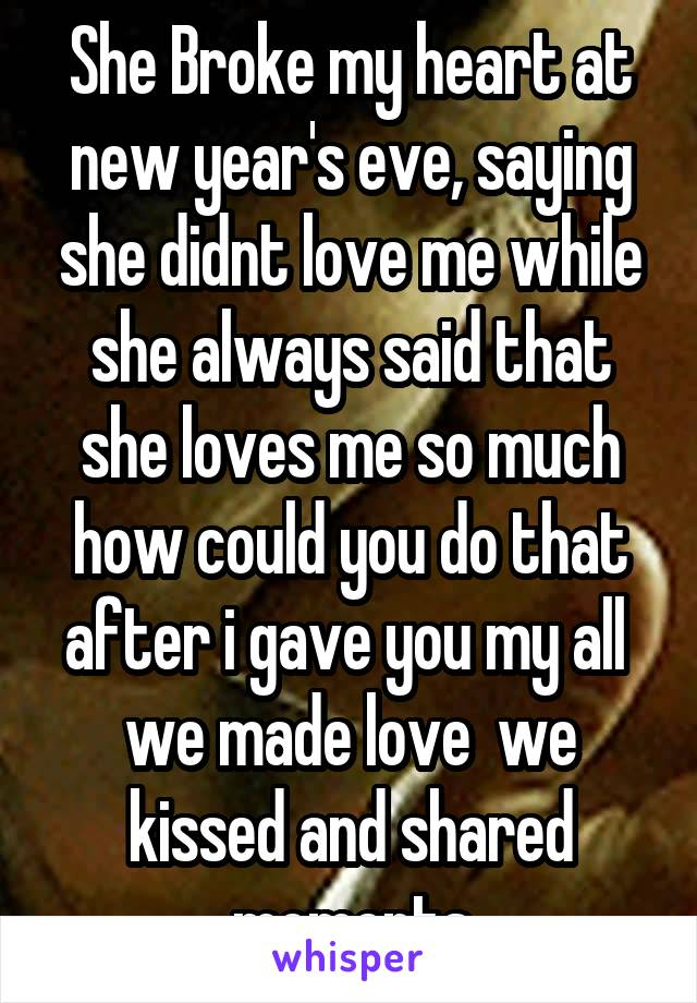 she broke my heart at new years eve saying she didnt love me while she