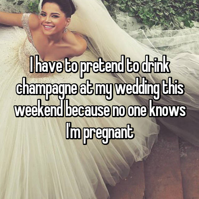 I have to pretend to drink champagne at my wedding this weekend because no one knows I'm pregnant