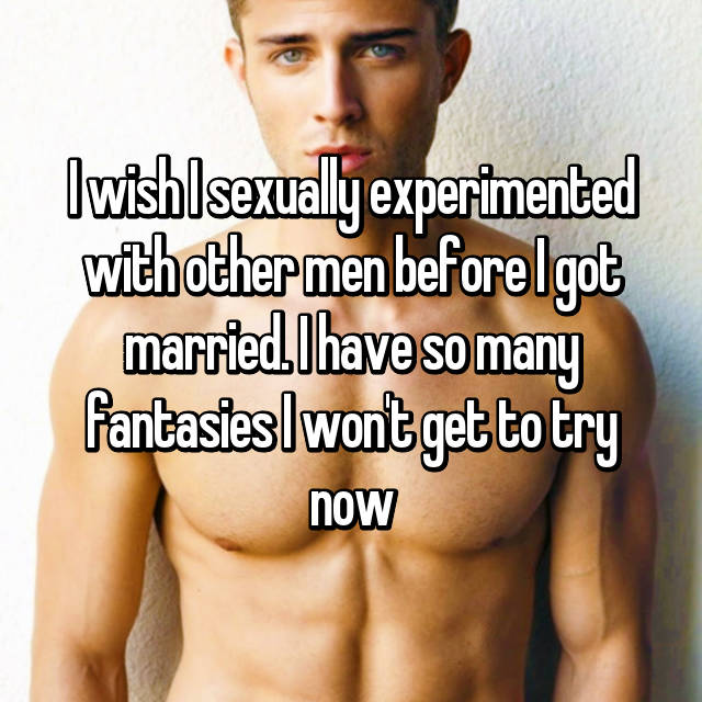 I wish I sexually experimented with other men before I got married. I have so many fantasies I won't get to try now