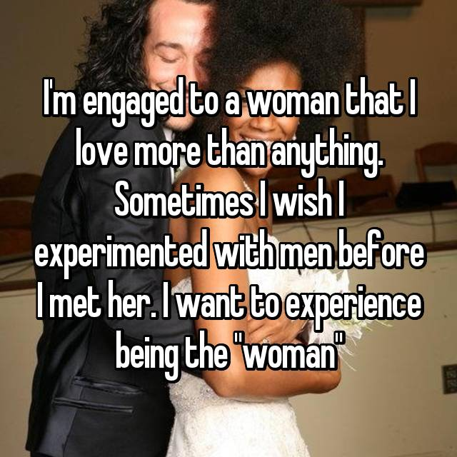 "I'm engaged to a woman that I love more than anything. Sometimes I wish I experimented with men before I met her. I want to experience being the ""woman"""