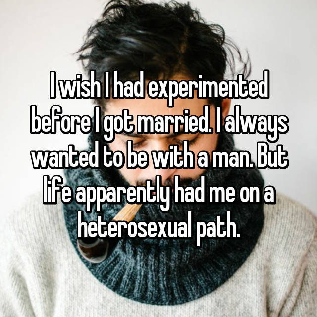 I wish I had experimented before I got married. I always wanted to be with a man. But life apparently had me on a heterosexual path.