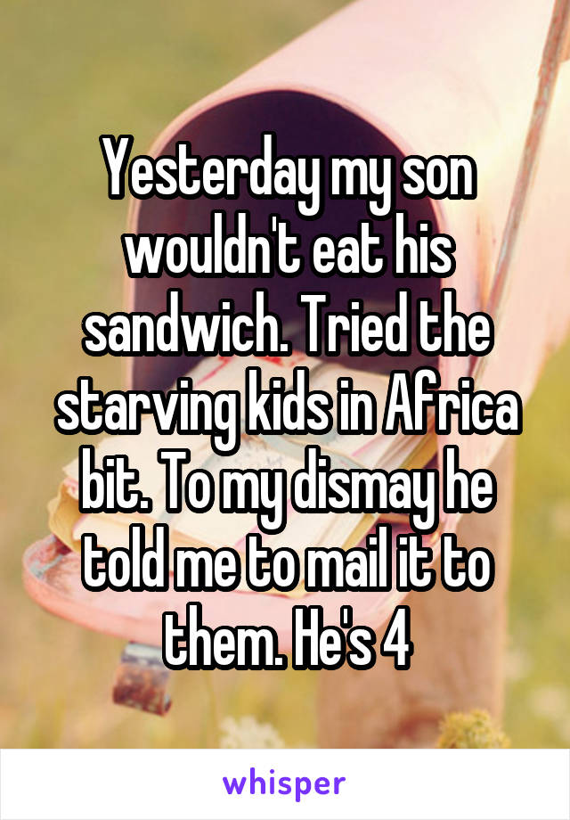 Yesterday my son wouldn't eat his sandwich. Tried the starving kids in Africa bit. To my dismay he told me to mail it to them. He's 4