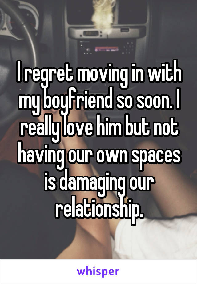 I regret moving in with my boyfriend so soon. I really love him but not having our own spaces is damaging our relationship.