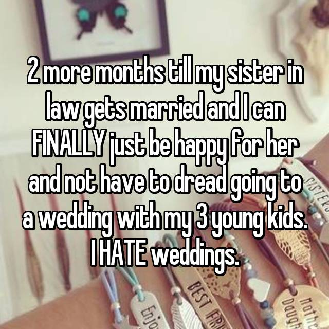 2 more months till my sister in law gets married and I can FINALLY just be happy for her and not have to dread going to a wedding with my 3 young kids. I HATE weddings.