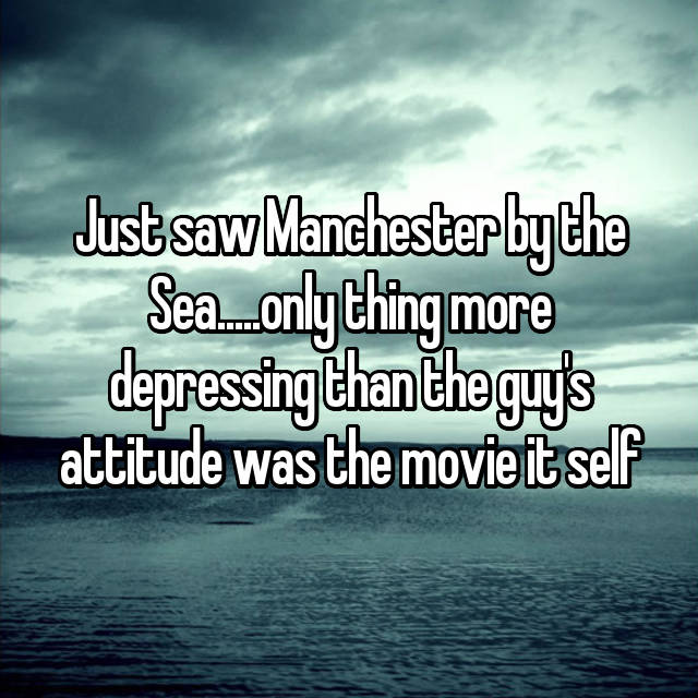 Just saw Manchester by the Sea.....only thing more depressing than the guy's attitude was the movie it self
