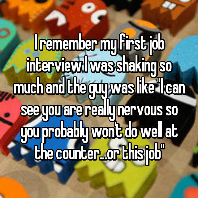 """I remember my first job interview I was shaking so much and the guy was like """"I can see you are really nervous so you probably won't do well at the counter...or this job"""""""