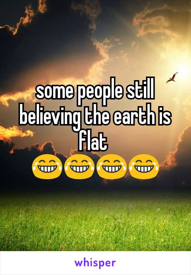 some people believe that the earth A bunch of highly influential people also believe the earth is flat some people get so offended towards those questioning authority that conspiracy researchers.