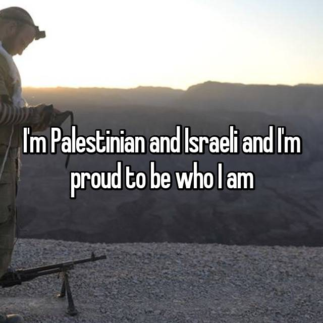 I'm Palestinian and Israeli and I'm proud to be who I am