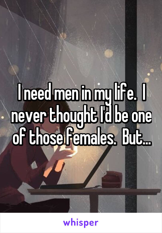 I need men in my life.  I never thought I'd be one of those females.  But...