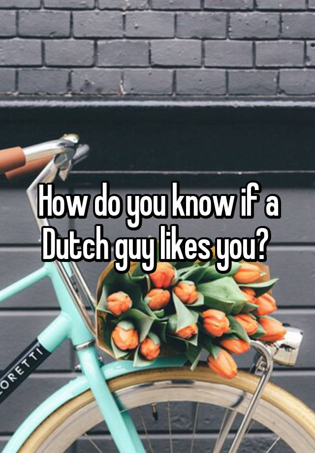 Man if likes how know a you to dutch Dating in