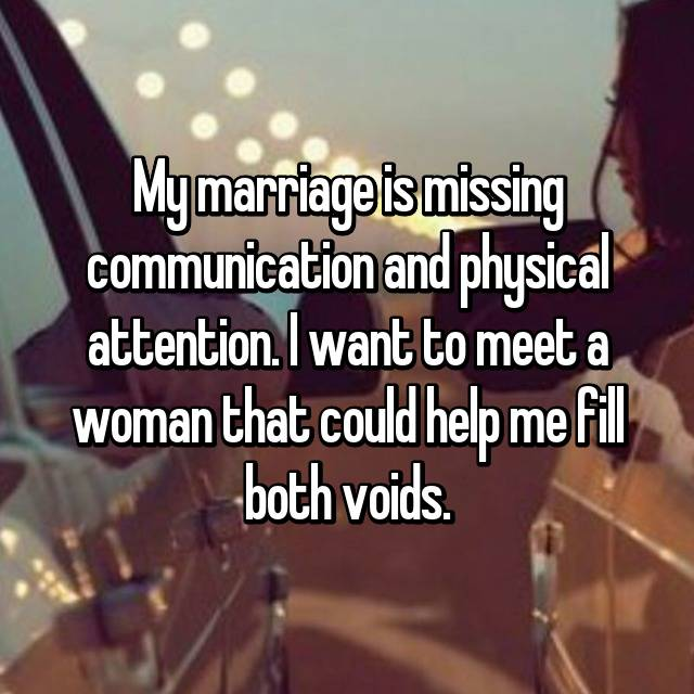 My marriage is missing communication and physical attention. I want to meet a woman that could help me fill both voids.