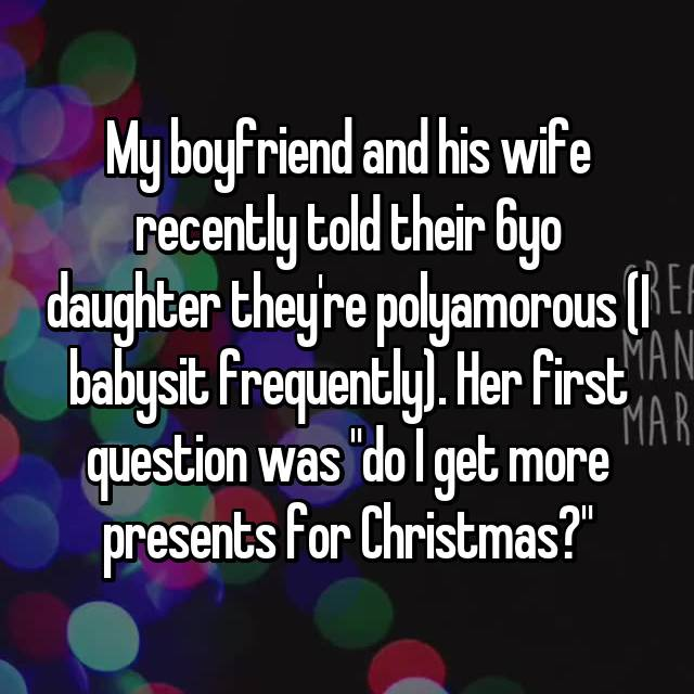 "My boyfriend and his wife recently told their 6yo daughter they're polyamorous (I babysit frequently). Her first question was ""do I get more presents for Christmas?"""