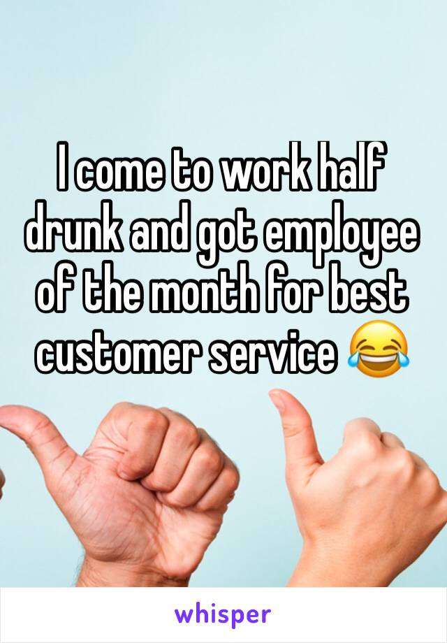 I come to work half drunk and got employee of the month for best customer service 😂