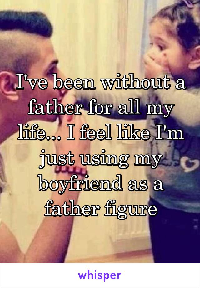I've been without a father for all my life... I feel like I'm just using my boyfriend as a father figure