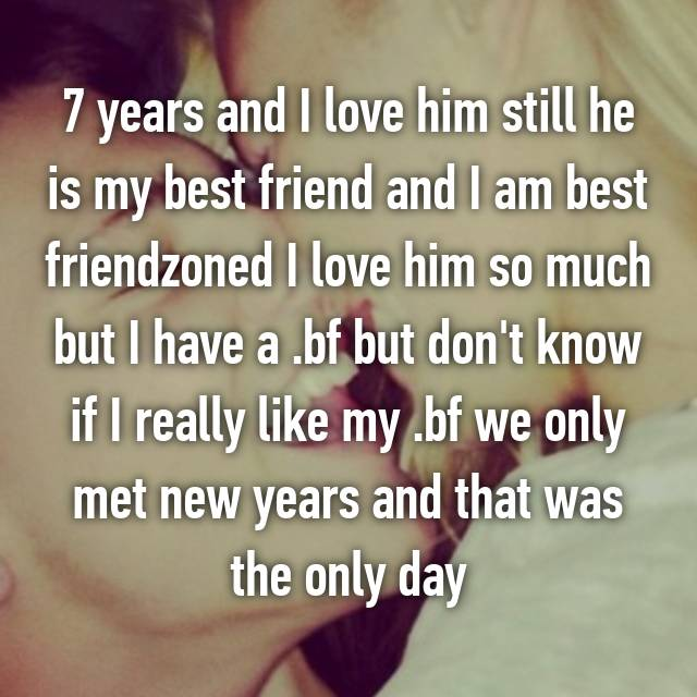 7 years and I love him still he is my best friend and I am