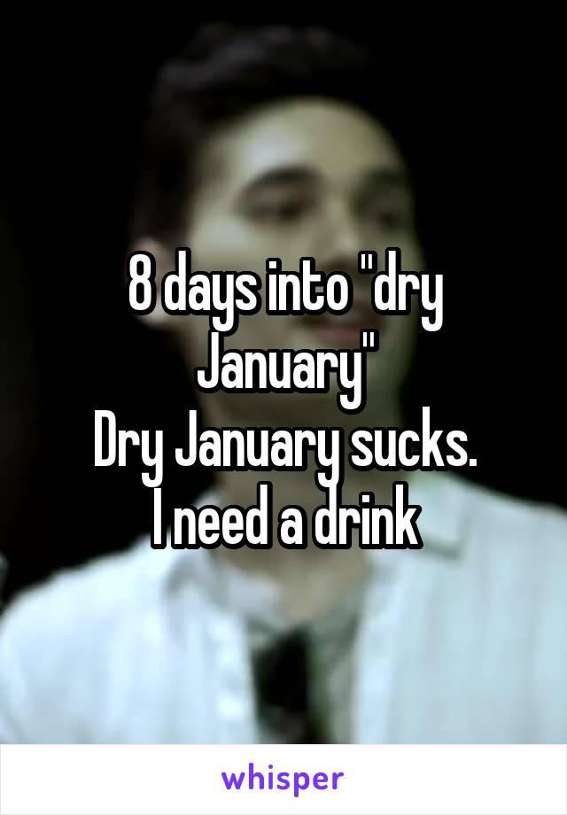 """8 days into """"dry January"""" Dry January sucks. I need a drink"""