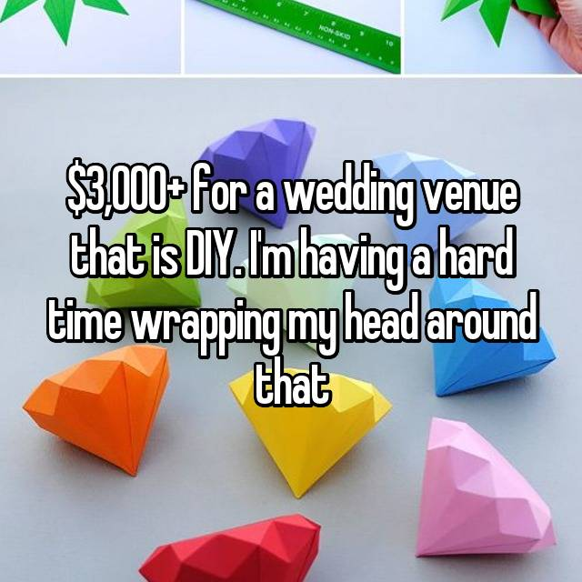 $3,000+ for a wedding venue that is DIY. I'm having a hard time wrapping my head around that