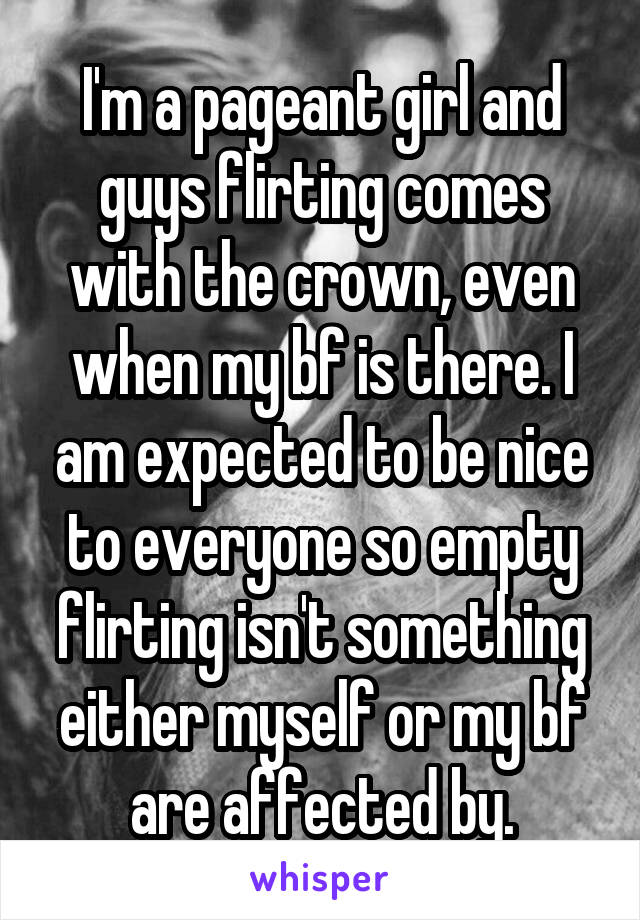 I'm a pageant girl and guys flirting comes with the crown, even when my bf is there. I am expected to be nice to everyone so empty flirting isn't something either myself or my bf are affected by.