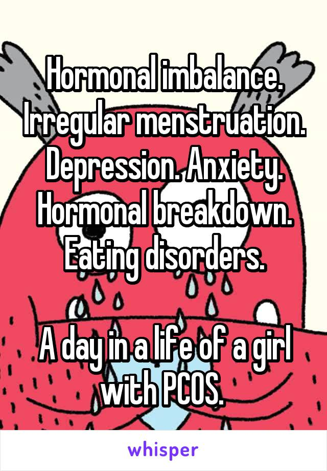 Hormonal imbalance. Irregular menstruation. Depression. Anxiety. Hormonal breakdown. Eating disorders.  A day in a life of a girl with PCOS.