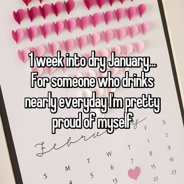 1 week into dry January... For someone who drinks nearly everyday I'm pretty proud of myself