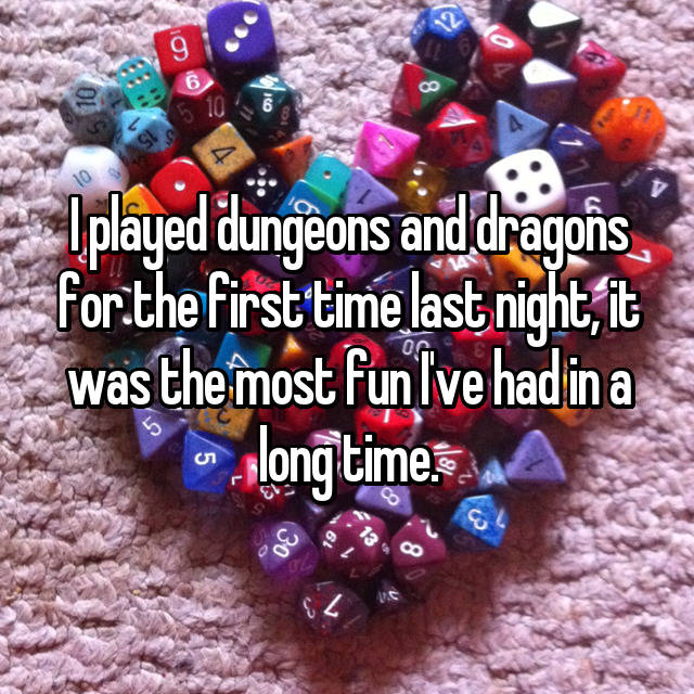 I played dungeons and dragons for the first time last night, it was the most fun I've had in a long time.