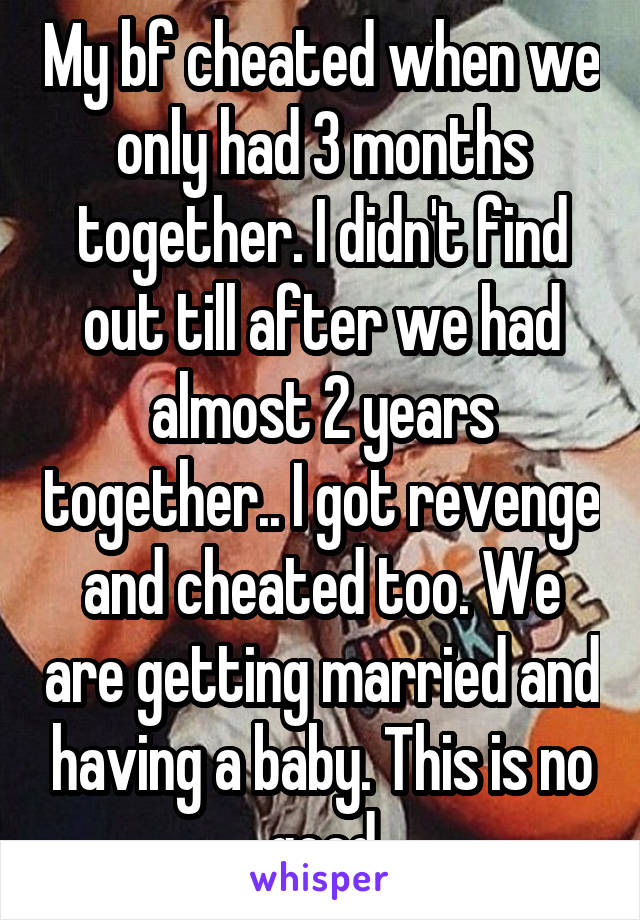 My bf cheated when we only had 3 months together. I didn't find out till after we had almost 2 years together.. I got revenge and cheated too. We are getting married and having a baby. This is no good