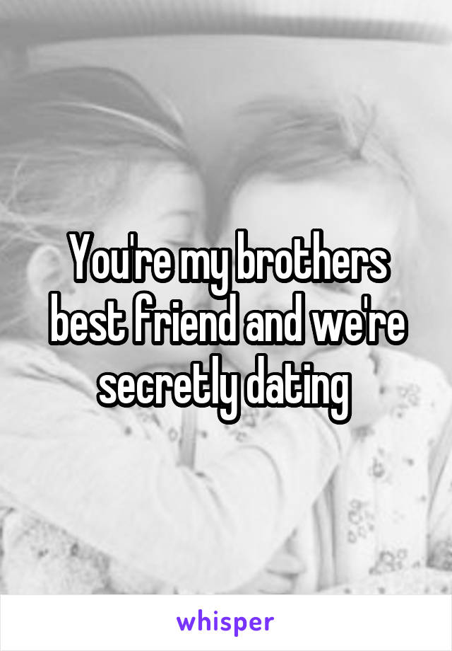 Secretly dating my brothers friend