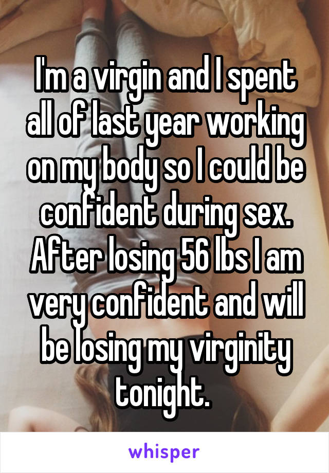 I'm a virgin and I spent all of last year working on my body so I could be confident during sex. After losing 56 lbs I am very confident and will be losing my virginity tonight.