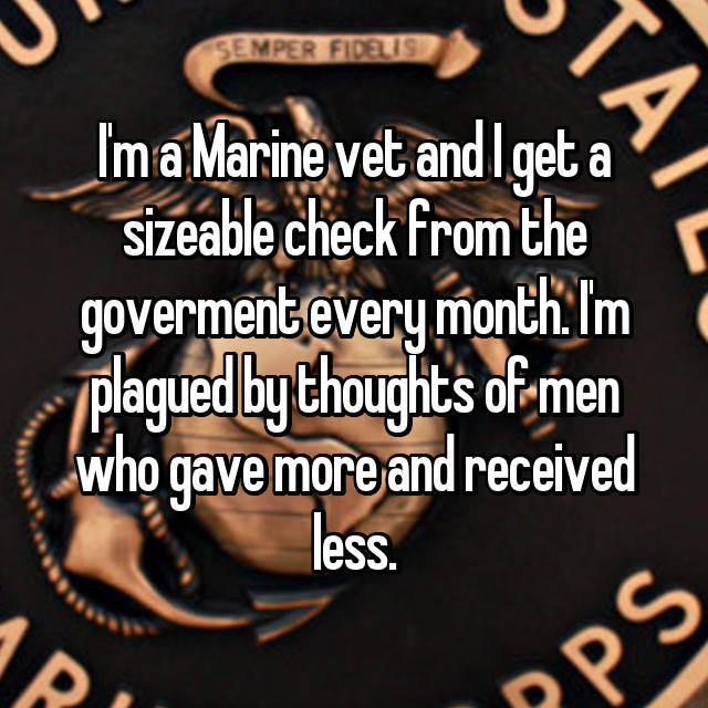 I'm a Marine vet and I get a sizeable check from the goverment every month. I'm plagued by thoughts of men who gave more and received less.