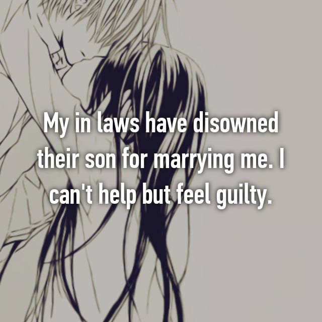 My in laws have disowned their son for marrying me. I can't help but feel guilty.