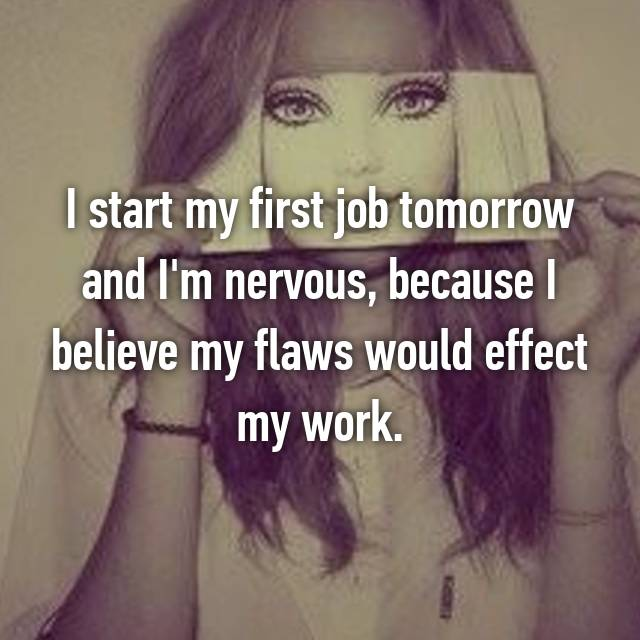 I start my first job tomorrow and I'm nervous, because I believe my flaws would effect my work.