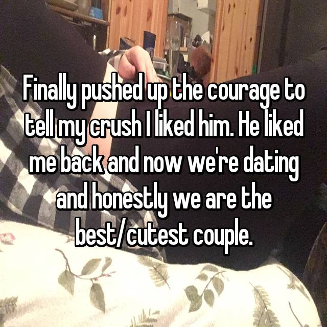 Finally pushed up the courage to tell my crush I liked him. He liked me back and now we're dating and honestly we are the best/cutest couple.