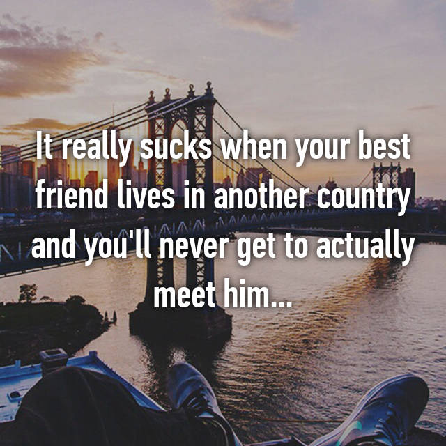 It really sucks when your best friend lives in another country and you'll  never get to actually meet him.