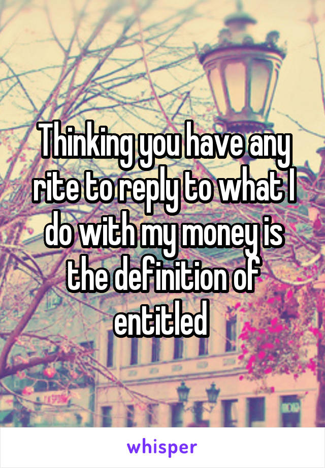 Thinking you have any rite to reply to what I do with my money is the definition of entitled