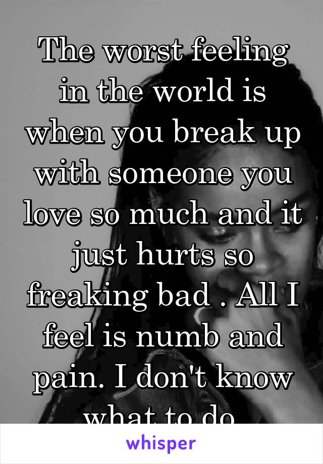 The worst feeling in the world is when you break up with